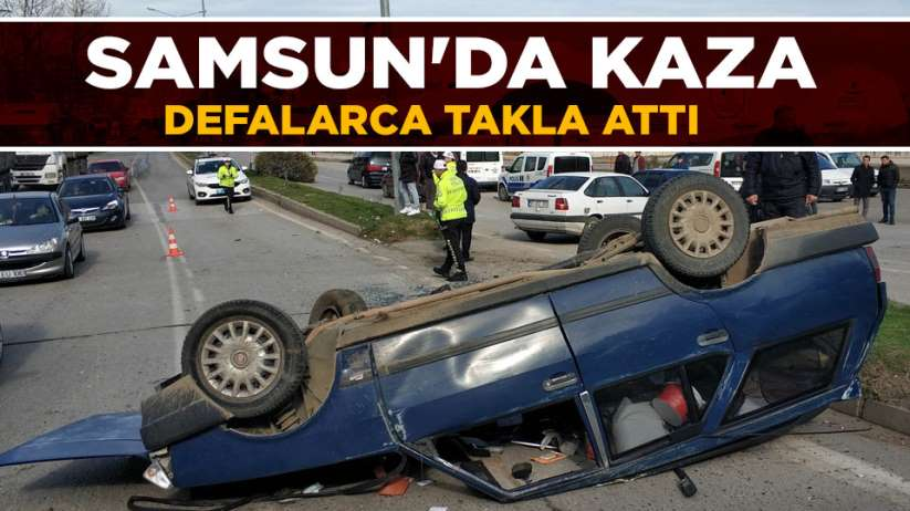 Samsun'da kaza! Defalarca takla attı