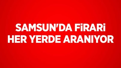 Samsun'da firari her yerde aranıyor