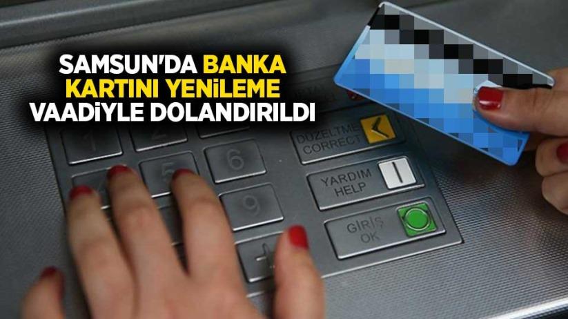 Samsunda banka kartını yenileme vaadiyle dolandırıldı