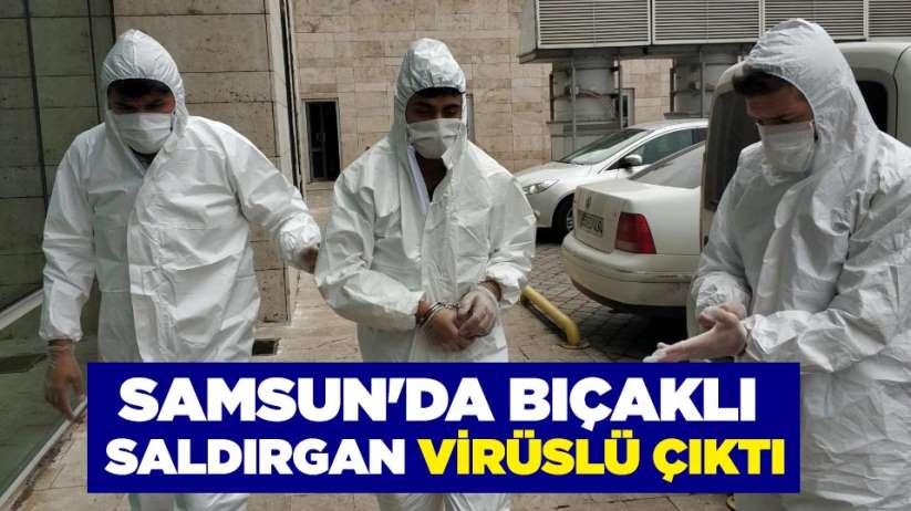 Samsun'da bıçaklı saldırgan virüslü çıktı