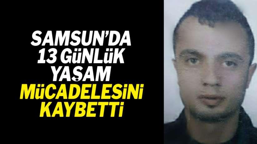 Samsun'da 13 günlük yaşam mücadelesini kaybetti