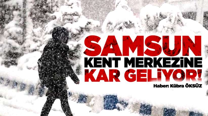 Samsun kent merkezine kar geliyor!