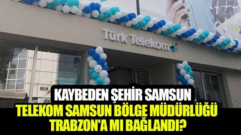 Telekom Samsun Bölge Müdürlüğü Trabzona mı bağlandı