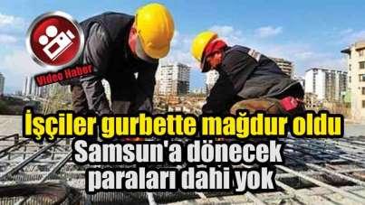 Samsunlu işçiler gurbette mağdur oldu