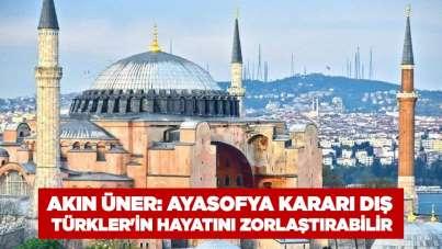 Akın Üner: Ayasofya Kararı Dış Türkler'in Hayatını Zorlaştırabilir