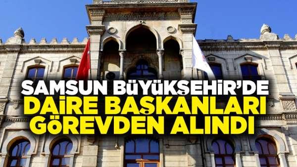Samsun Büyükşehir Belediyesi'nde daire başkanları görevden alındı