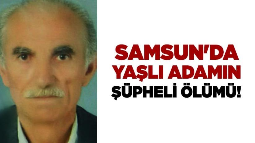 Samsun'da yaşlı adamın şüpheli ölümü!