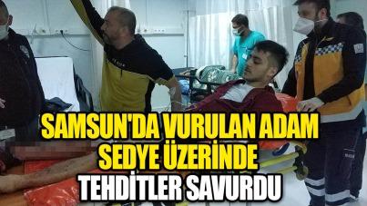 Samsun'da vurulan adam sedye üzerinde tehditler savurdu