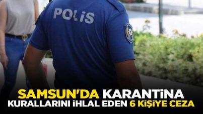 Samsun'da karantina kurallarını ihlal eden 6 kişiye ceza