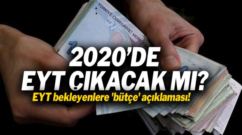 2020'de EYT çıkacak mı? EYT bekleyenlere 'bütçe' açıklaması!