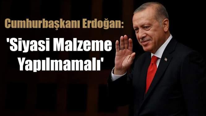 Cumhurbaşkanı Erdoğan: 'Siyasi Malzeme Yapılmamalı'