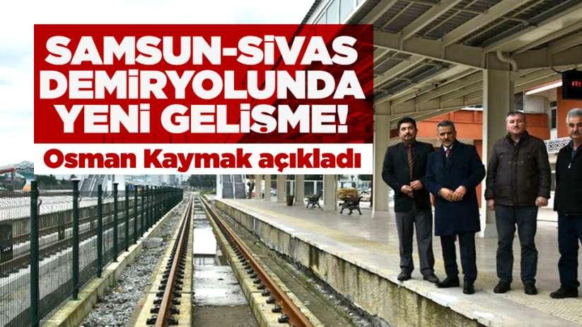 Samsun- Sivas Demiryolunda yeni gelişme! Osman Kaymak açıkladı