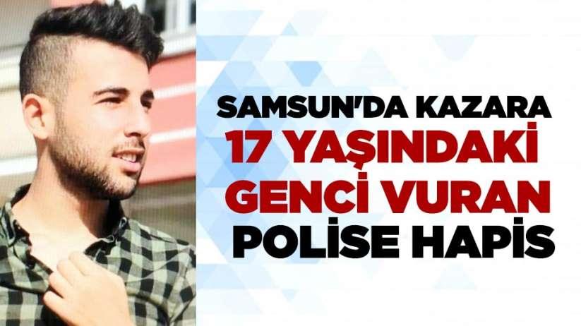 Samsun'da kazara 17 yaşındaki genci vuran polise hapis