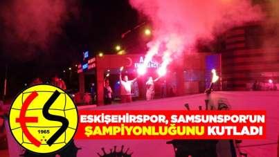 Eskişehirspor, Samsunspor'un şampiyonluğunu kutladı