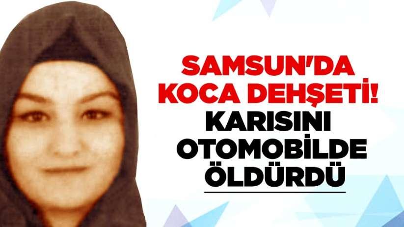Samsun'da koca dehşeti! Karısını otomobilde öldürdü