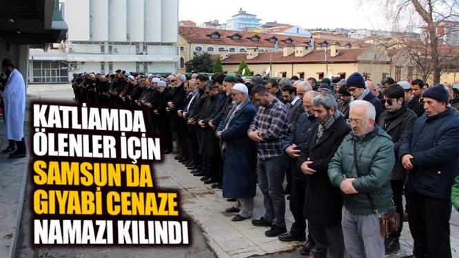 Katliamda ölenler için Samsun'da gıyabi cenaze namazı kılındı