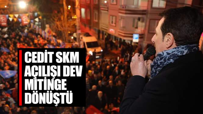 Cedit SKM açılışı dev mitinge dönüştü