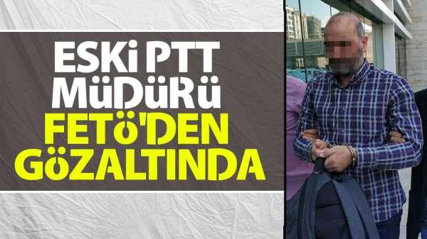 Eski PTT Müdürü FETÖ'den gözaltında