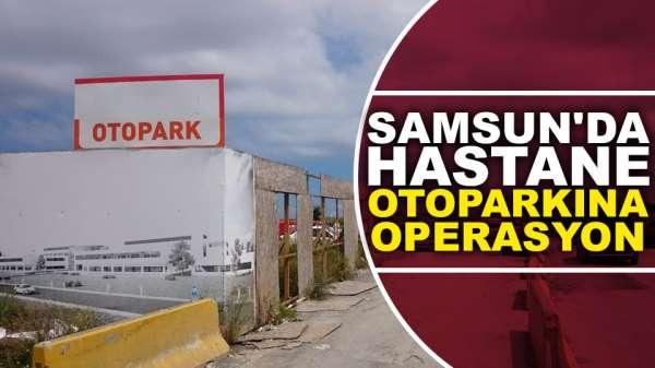Samsun'da Hastane otoparkına operasyon düzenlendi