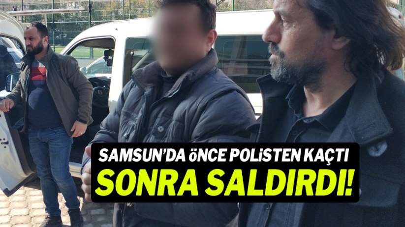 Samsun'da önce polisten kaçtı, sonra saldırdı!