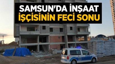 Samsun'da inşaat işçisinin feci sonu