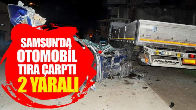 Samsun Haberleri: Samsun'da Otomobil Tıra Çarptı! 2 Yaralı