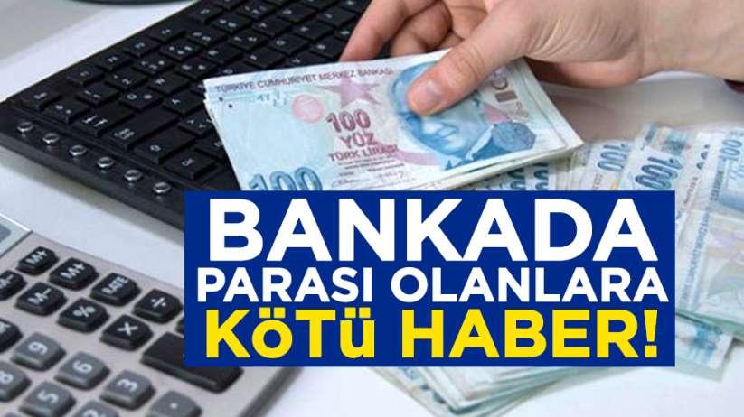 Bankada parası olanlara kötü haber
