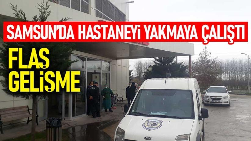 Samsun'da hastaneyi yakmaya çalıştı! Flaş gelişme