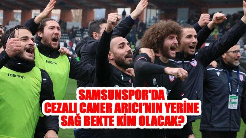 Samsunspor'da cezalı Caner Arıcı'nın yerine sağ bekte kim olacak?