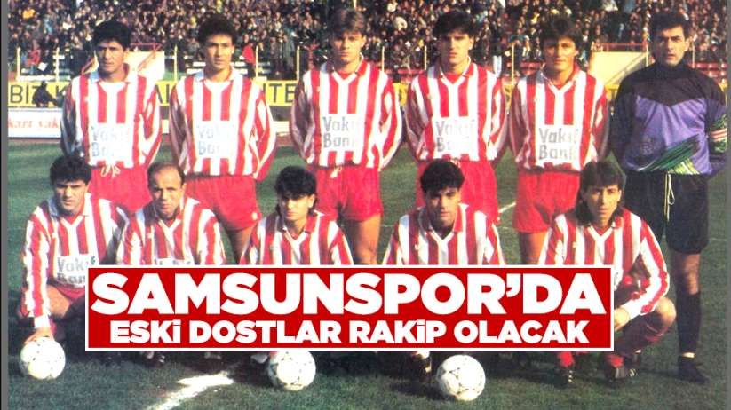Samsunspor'da eski dostlar rakip olacak
