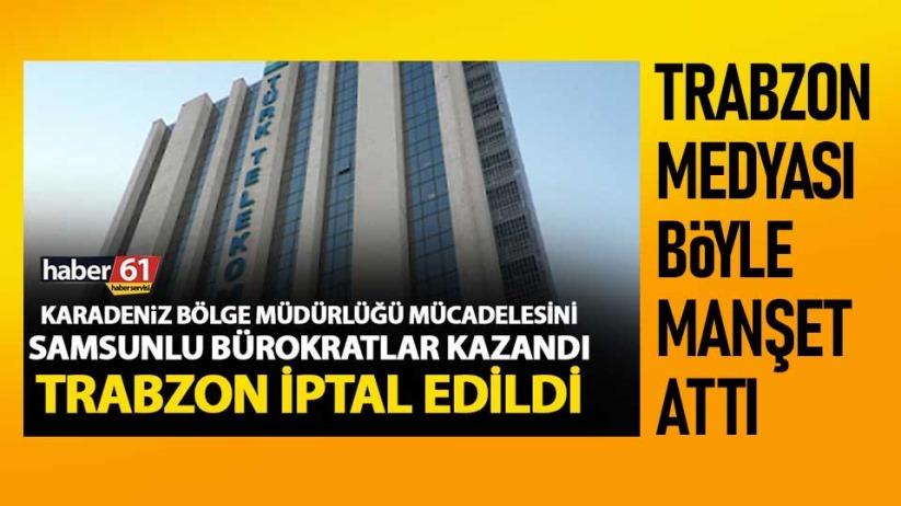 Samsunlu bürokratlar kazandı! Trabzon iptal edildi