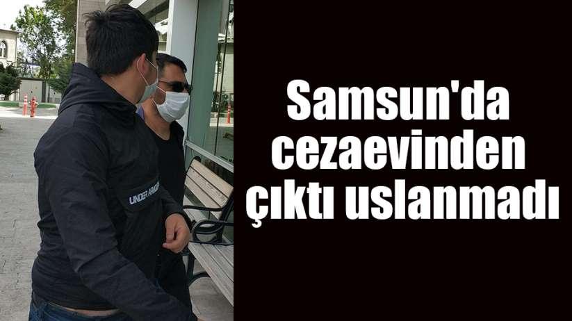 Samsun'da cezaevinden çıktı uslanmadı