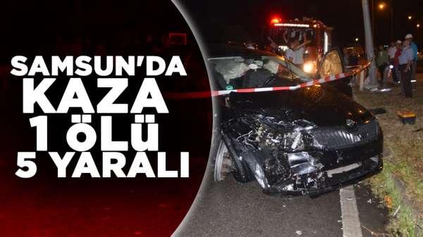 Samsun'da trafik kazası 1 ölü 5 yaralı