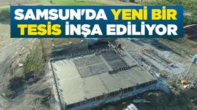 Samsun'da yeni bir tesis inşa ediliyor
