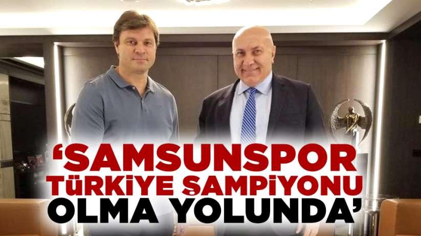 'Samsunspor Türkiye Şampiyonu olma yolunda'