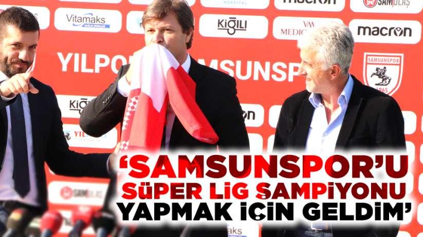 'Samsunspor'u Süper Lig Şampiyonu yapmak için geldim'