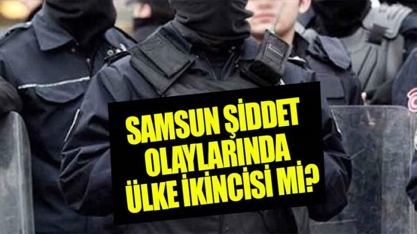 Samsun'un şiddet olaylarında ülkede 2 sırada gösterilmesi gerçeği yansıtmıyor mu