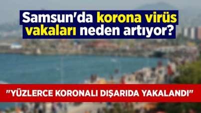 Samsun'da korona virüs vakaları neden artıyor?
