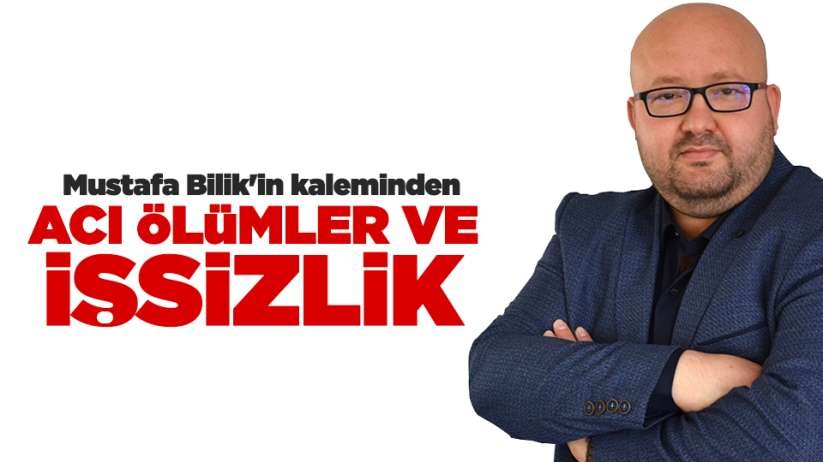 Mustafa Bilik'in kaleminden...Acı ölümler ve işsizlik