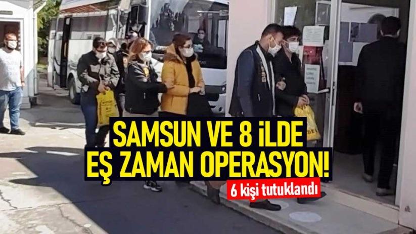 Samsun ve 8 ilde eş zaman operasyon! 6 kişi tutuklandı