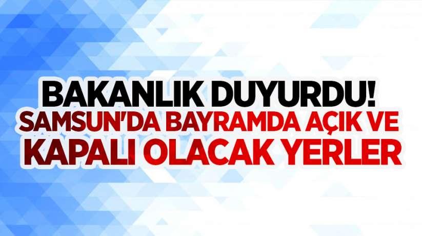Bakanlık duyurdu! Samsun'da bayramda açık ve kapalı olacak yerler