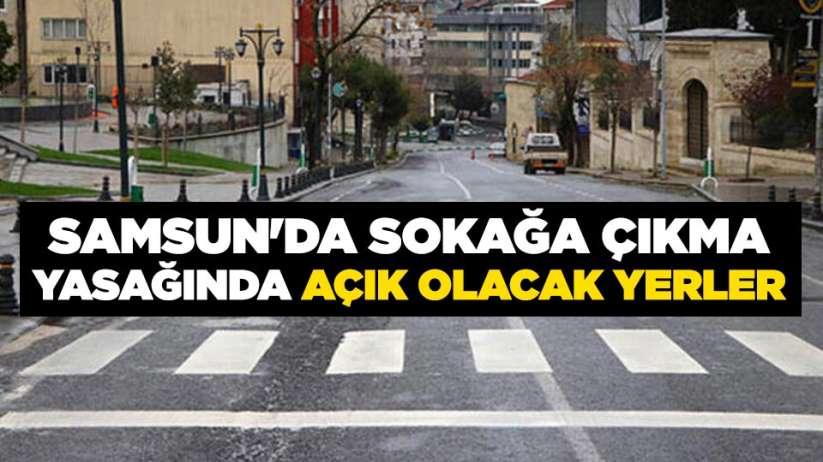Samsun'da sokağa çıkma yasağında açık olacak yerler