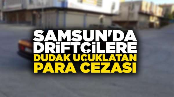 Samsun'da driftçilere dudak uçuklatan para cezası