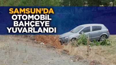 Samsun'da otomobil bahçeye yuvarlandı.