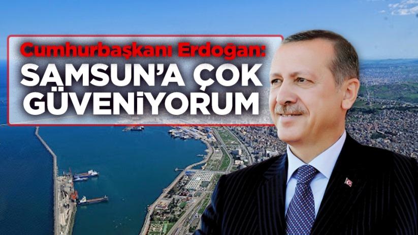 Cumhurbaşkanı Erdoğan: 'Samsun'a çok güveniyorum'