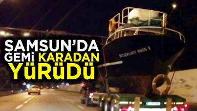 Samsun'da karadan yürüyen gemi görenleri şaşırttı