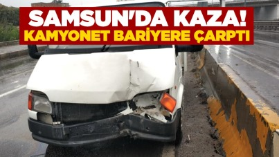 Samsun'da kaza! Kamyonet bariyere çarptı