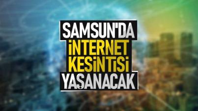Samsun'da internet kesintisi yaşanacak