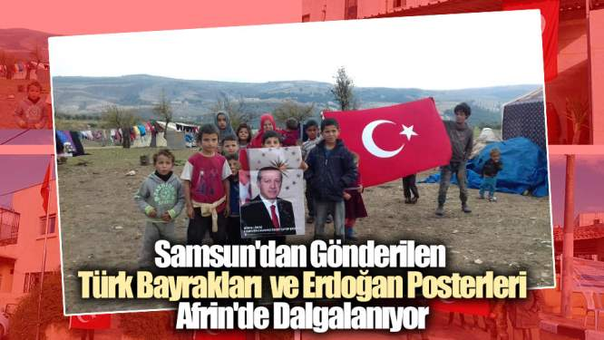 Samsun Haberleri: Samsun'dan Gönderilen Türk Bayrakları Afrin'de Dalgalanıyor