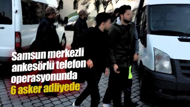 Samsun merkezli ankesörlü telefon operasyonunda 6 asker adliyede